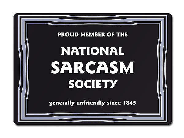 PROUD MEMBER OF THE NATIONAL SARCASM SOCIETY generally unfriendly since 1845